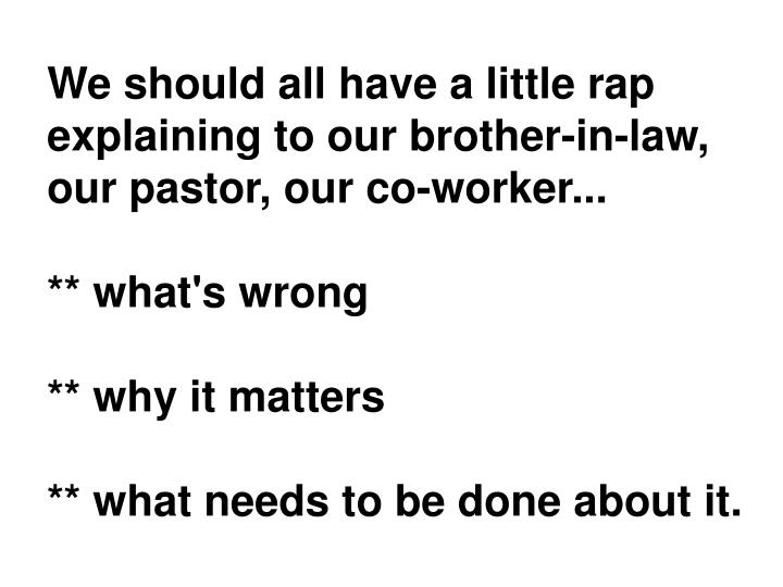 We should all have a little rap explaining to our brother-in-law, our pastor, our co-worker...