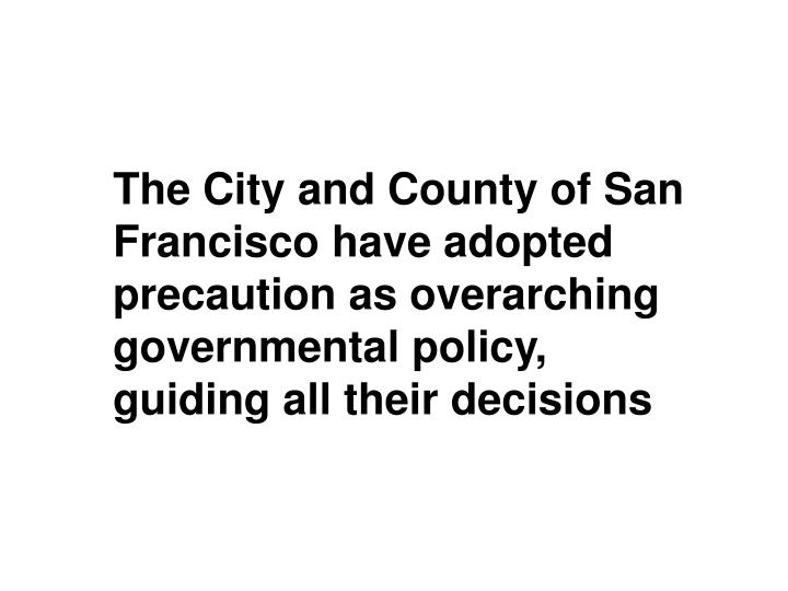 The City and County of San Francisco have adopted precaution as overarching governmental policy, guiding all their decisions