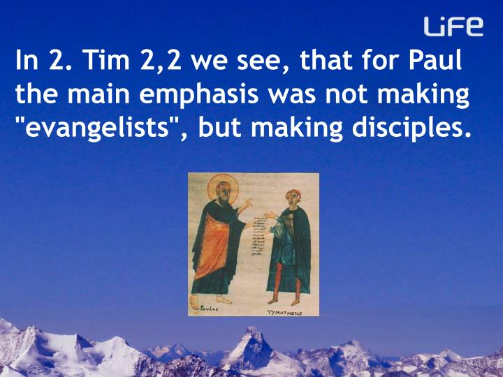 "In 2. Tim 2,2 we see, that for Paul the main emphasis was not making ""evangelists"", but making disciples."