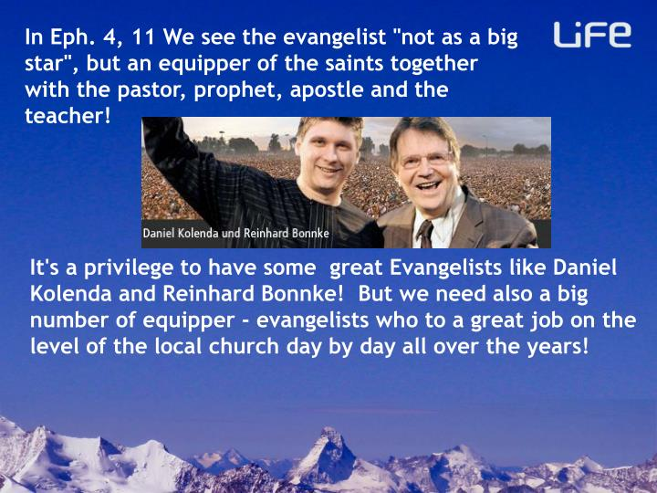 "In Eph. 4, 11 We see the evangelist ""not as a big star"", but an equipper of the saints together with the pastor, prophet, apostle and the teacher!"
