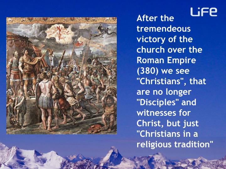 "After the tremendeous victory of the church over the Roman Empire (380) we see ""Christians"", that are no longer ""Disciples"" and witnesses for Christ, but just ""Christians in a religious tradition"""