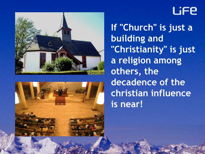 "If ""Church"" is just a building and ""Christianity"" is just a religion among others, the decadence of the christian influence is near!"