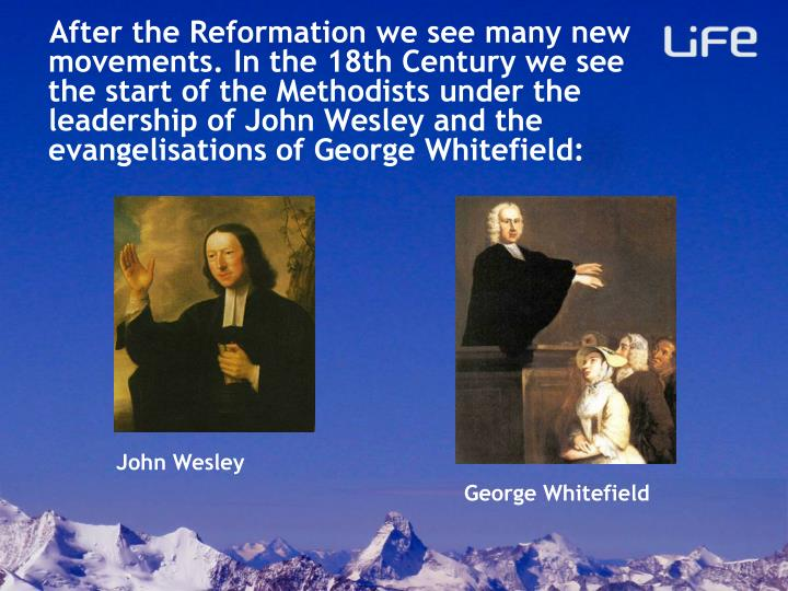 After the Reformation we see many new movements. In the 18th Century we see the start of the Methodists under the leadership of John Wesley and the evangelisations of George Whitefield: