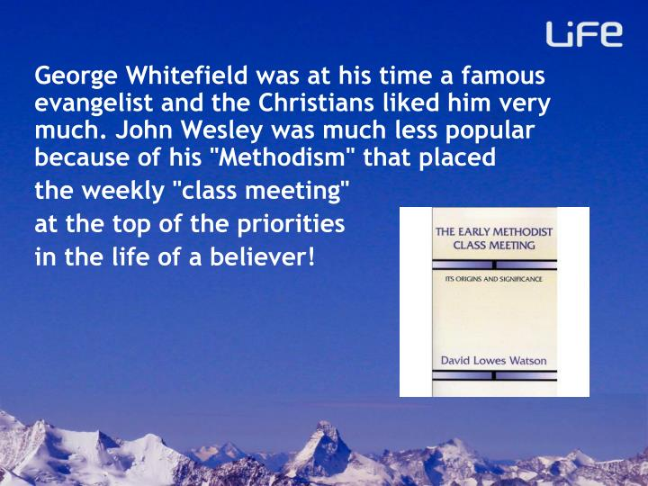 "George Whitefield was at his time a famous evangelist and the Christians liked him very much. John Wesley was much less popular because of his ""Methodism"" that placed"