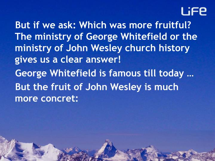 But if we ask: Which was more fruitful? The ministry of George Whitefield or the ministry of John Wesley church history gives us a clear answer!