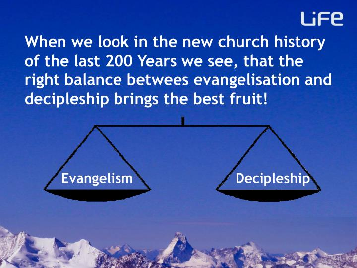 When we look in the new church history of the last 200 Years we see, that the right balance betwees evangelisation and decipleship brings the best fruit!