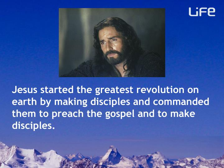 Jesus started the greatest revolution on earth by making disciples and commanded them to preach the ...