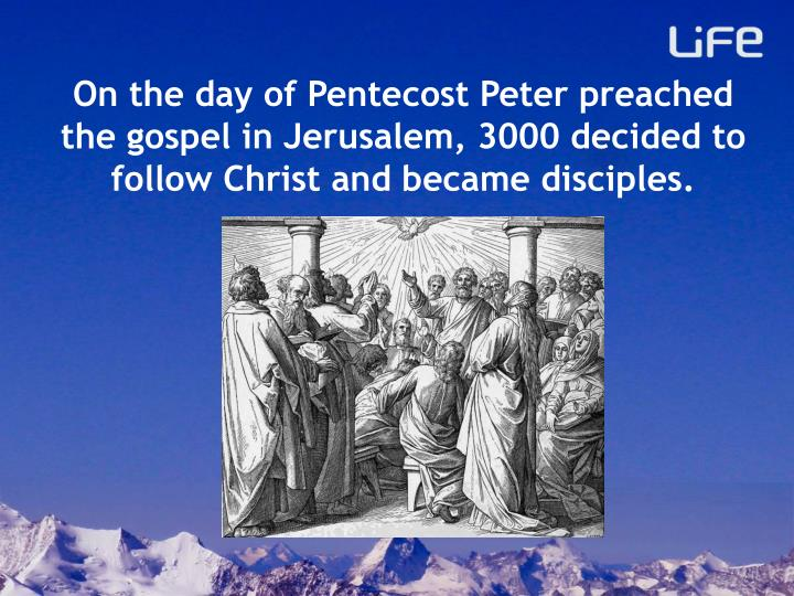 On the day of Pentecost Peter preached the gospel in Jerusalem, 3000 decided to follow Christ and became disciples.