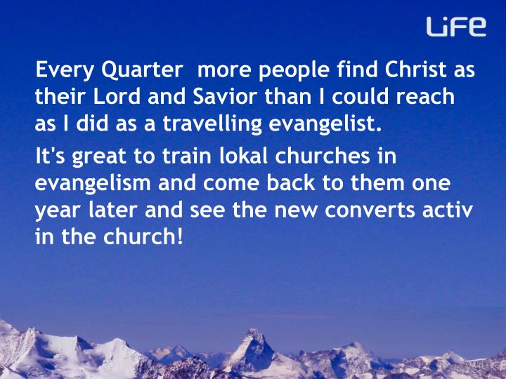 Every Quarter  more people find Christ as their Lord and Savior than I could reach as I did as a travelling evangelist.