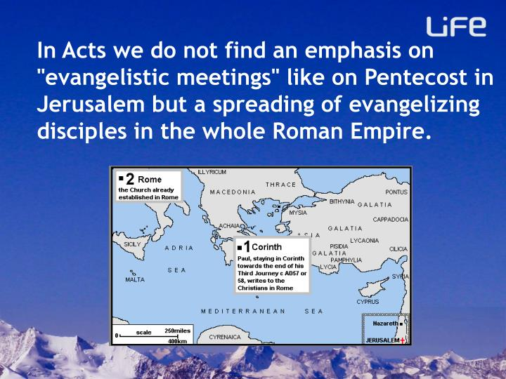 "In Acts we do not find an emphasis on ""evangelistic meetings"" like on Pentecost in Jerusalem but a spreading of evangelizing disciples in the whole Roman Empire."