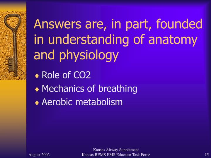 Answers are, in part, founded in understanding of anatomy and physiology
