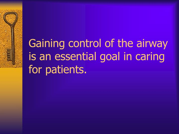 Gaining control of the airway is an essential goal in caring for patients.