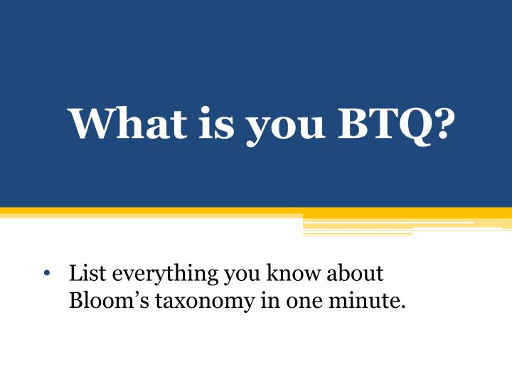 What is you BTQ?