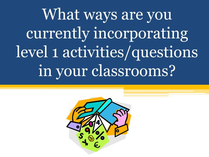 What ways are you currently incorporating level 1 activities/questions in your classrooms?