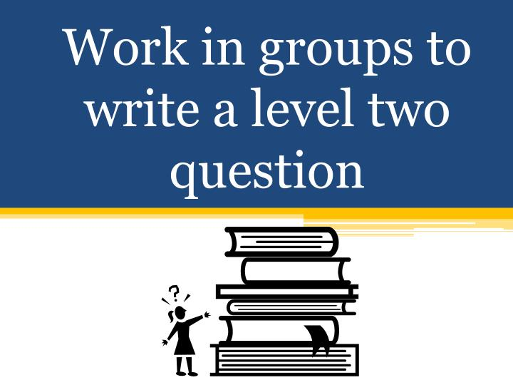 Work in groups to write a level two question