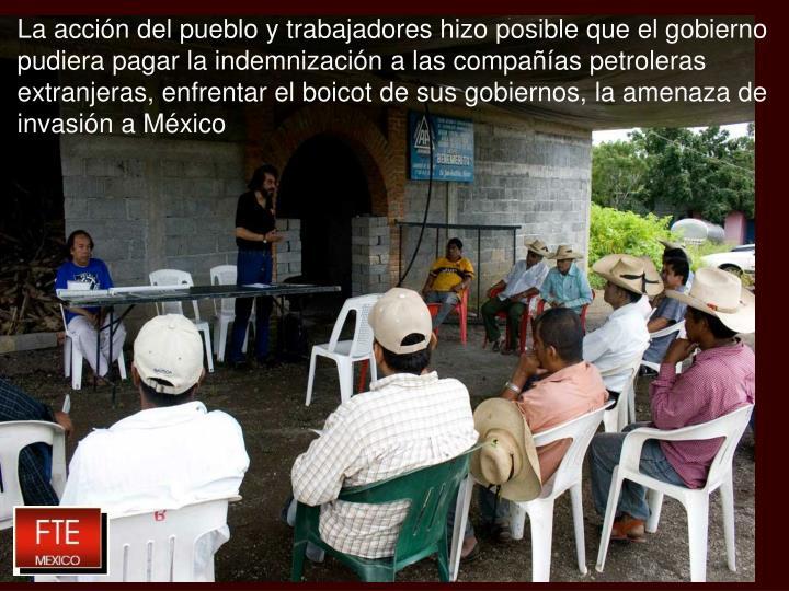 La acción del pueblo y trabajadores hizo posible que el gobierno pudiera pagar la indemnización a las compañías petroleras extranjeras, enfrentar el boicot de sus gobiernos, la amenaza de invasión a México
