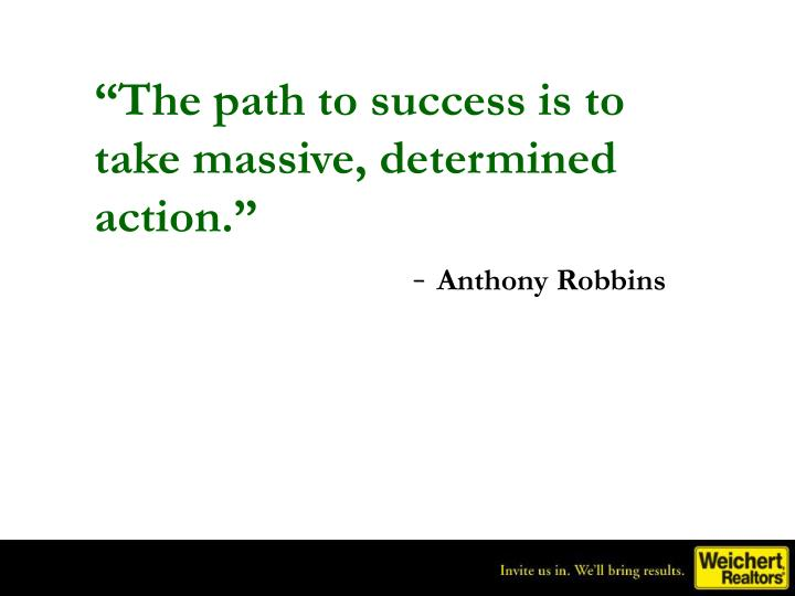 """The path to success is to take massive, determined action."""