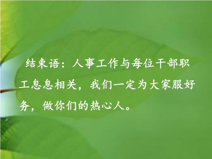 结束语:人事工作与每位干部职工息息相关,我们一定为大家服好务,做你们的热心人。