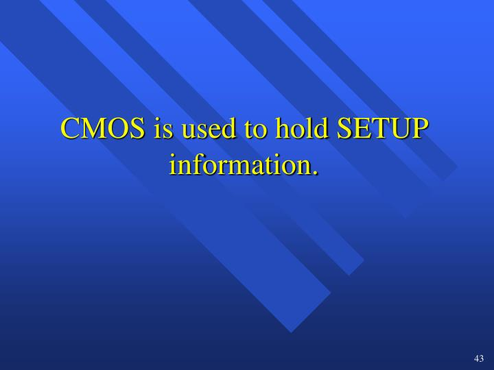 CMOS is used to hold SETUP information.