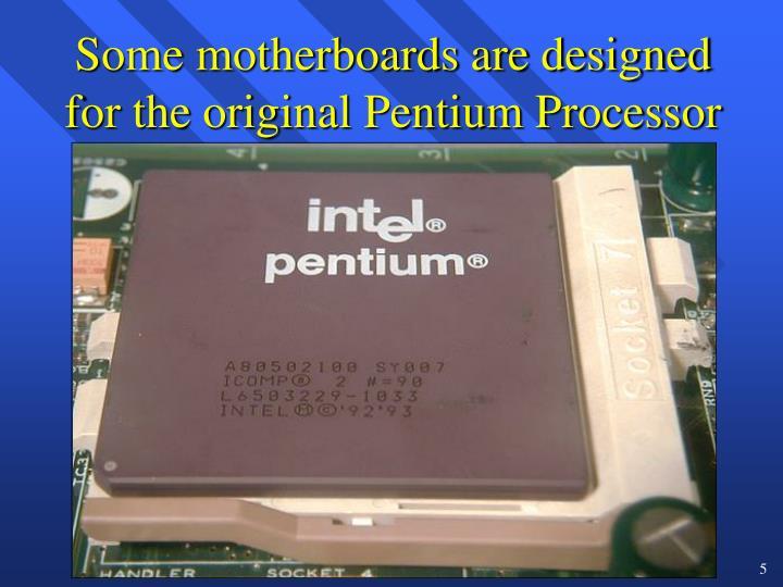 Some motherboards are designed for the original Pentium Processor