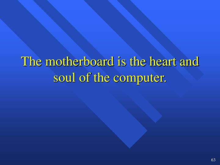 The motherboard is the heart and soul of the computer.
