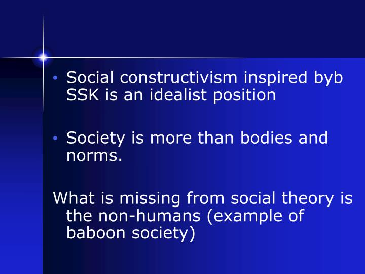 Social constructivism inspired byb SSK is an idealist position