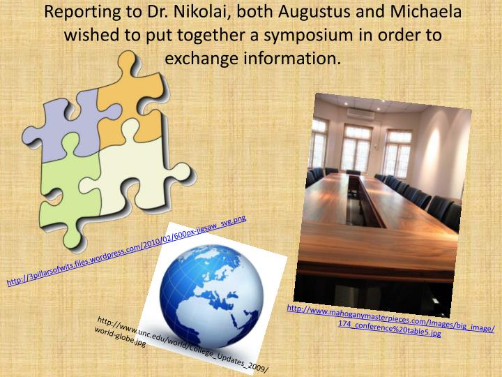 Reporting to Dr. Nikolai, both Augustus and Michaela wished to put together a symposium in order to exchange information.