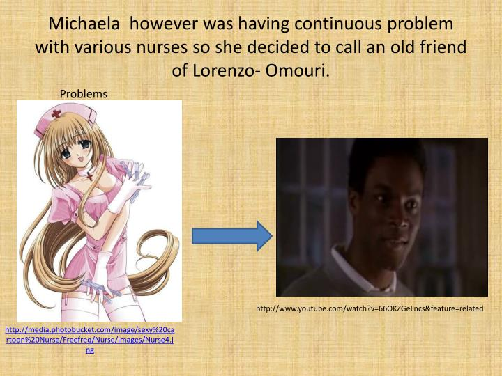 Michaela  however was having continuous problem with various nurses so she decided to call an old friend of Lorenzo-