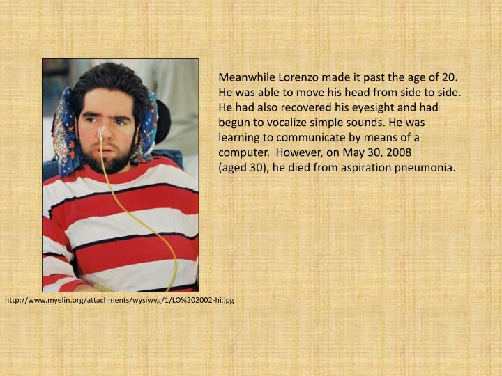 Meanwhile Lorenzo made it past the age of 20. He was able to move his head from side to side. He had also recovered his eyesight and had begun to vocalize simple sounds. He was learning to communicate by means of a computer.  However, on May 30, 2008 (aged30), he died from aspiration pneumonia.