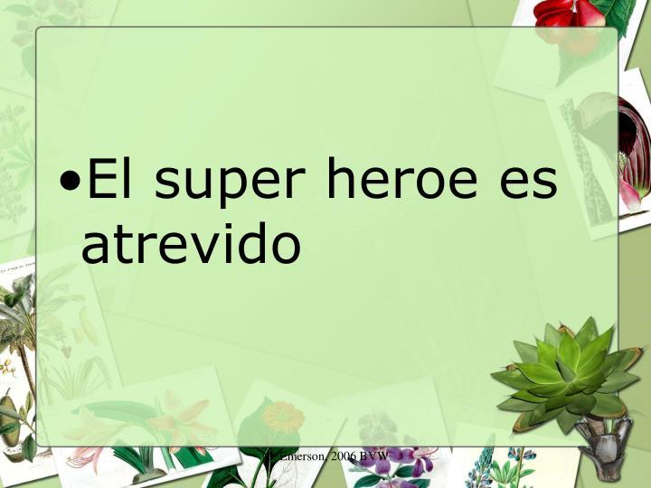 El super heroe es atrevido