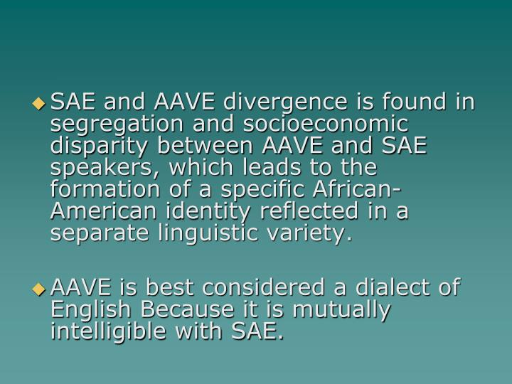 SAE and AAVE divergence is found in segregation and socioeconomic disparity between AAVE and SAE speakers, which leads to the formation of a specific African-American identity reflected in a separate linguistic variety.