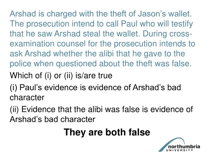 Arshad is charged with the theft of Jason's wallet. The prosecution intend to call Paul who will testify that he saw Arshad steal the wallet. During cross-examination counsel for the prosecution intends to ask Arshad whether the alibi that he gave to the police when questioned about the theft was false.