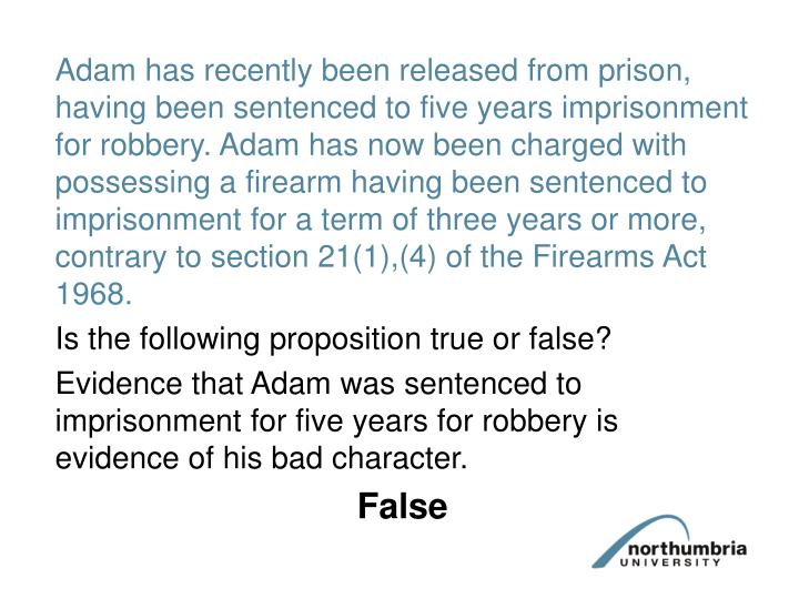 Adam has recently been released from prison, having been sentenced to five years imprisonment for robbery. Adam has now been charged with possessing a firearm having been sentenced to imprisonment for a term of three years or more, contrary to section 21(1),(4) of the Firearms Act 1968.