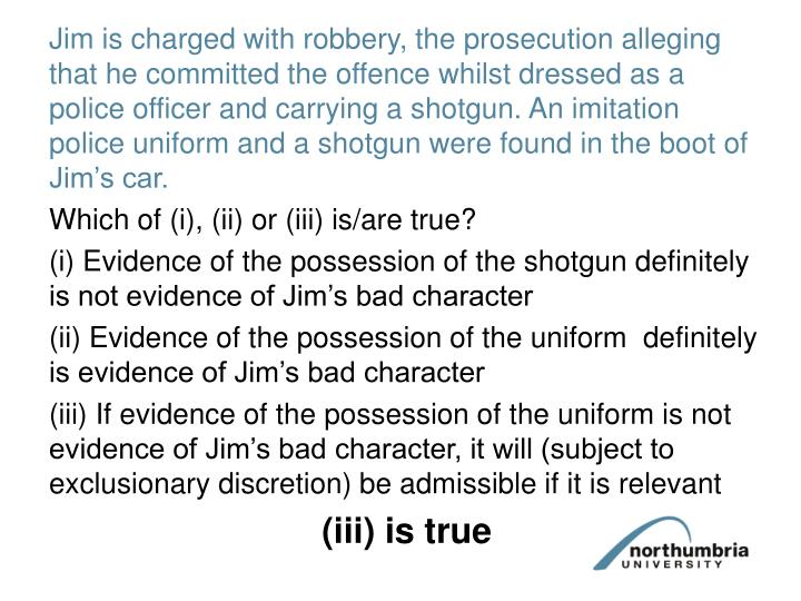 Jim is charged with robbery, the prosecution alleging that he committed the offence whilst dressed as a police officer and carrying a shotgun. An imitation  police uniform and a shotgun were found in the boot of Jim's car.