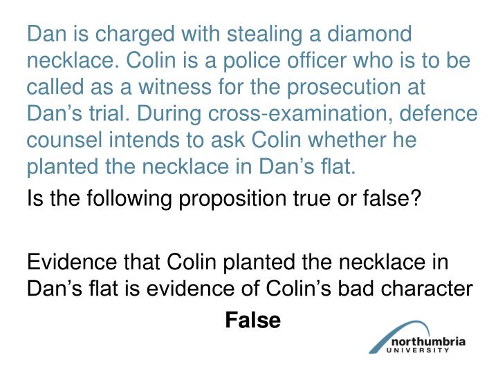 Dan is charged with stealing a diamond necklace. Colin is a police officer who is to be called as a witness for the prosecution at Dan's trial. During cross-examination, defence counsel intends to ask Colin whether he planted the necklace in Dan's flat.