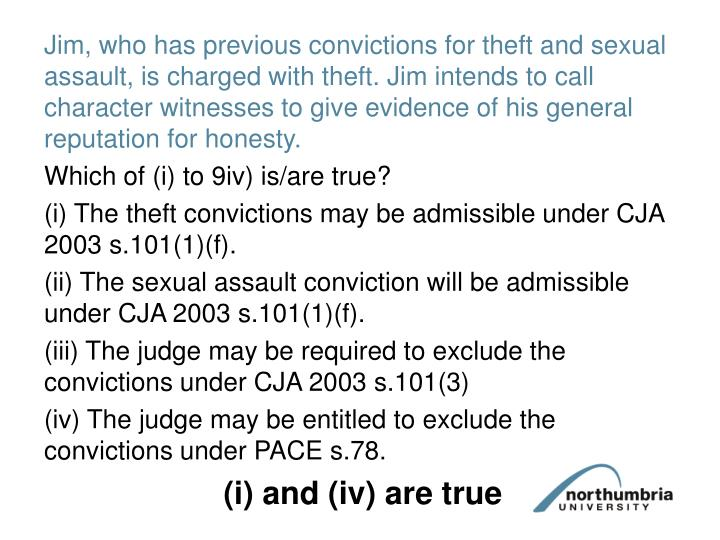 Jim, who has previous convictions for theft and sexual assault, is charged with theft. Jim intends to call character witnesses to give evidence of his general reputation for honesty.