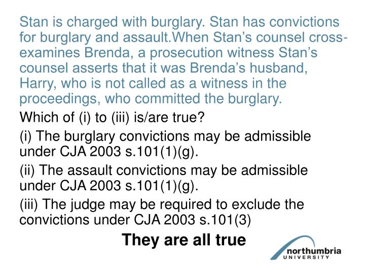 Stan is charged with burglary. Stan has convictions for burglary and assault.When Stan's counsel cross-examines Brenda, a prosecution witness Stan's counsel asserts that it was Brenda's husband, Harry, who is not called as a witness in the proceedings, who committed the burglary.