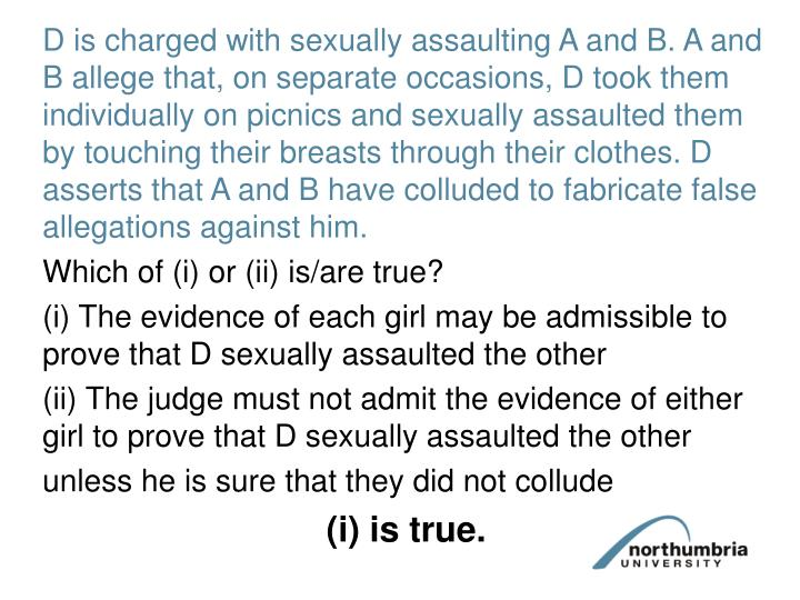 D is charged with sexually assaulting A and B. A and B allege that, on separate occasions, D took them individually on picnics and sexually assaulted them by touching their breasts through their clothes. D asserts that A and B have colluded to fabricate false allegations against him.