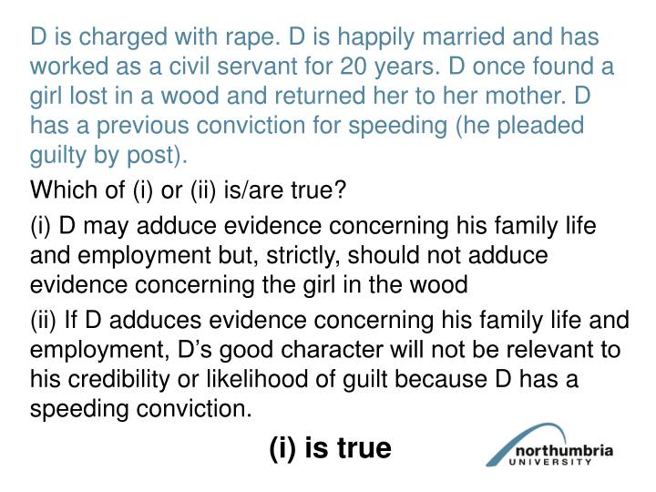 D is charged with rape. D is happily married and has worked as a civil servant for 20 years. D once found a girl lost in a wood and returned her to her mother. D has a previous conviction for speeding (he pleaded guilty by post).