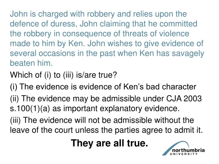 John is charged with robbery and relies upon the defence of duress, John claiming that he committed the robbery in consequence of threats of violence made to him by Ken. John wishes to give evidence of several occasions in the past when Ken has savagely beaten him.