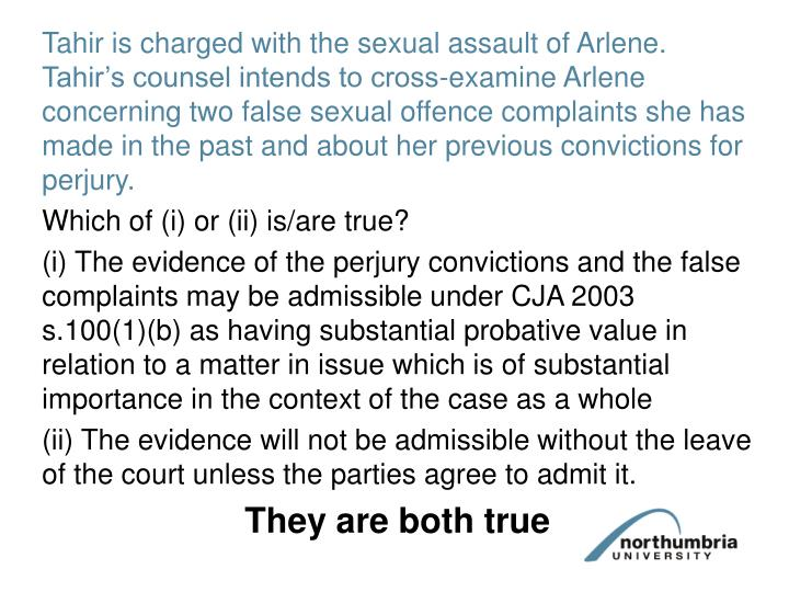 Tahir is charged with the sexual assault of Arlene. Tahir's counsel intends to cross-examine Arlene concerning two false sexual offence complaints she has made in the past and about her previous convictions for perjury.