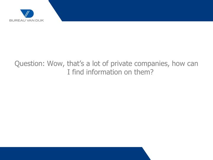 Question: Wow, that's a lot of private companies, how can I find information on them?
