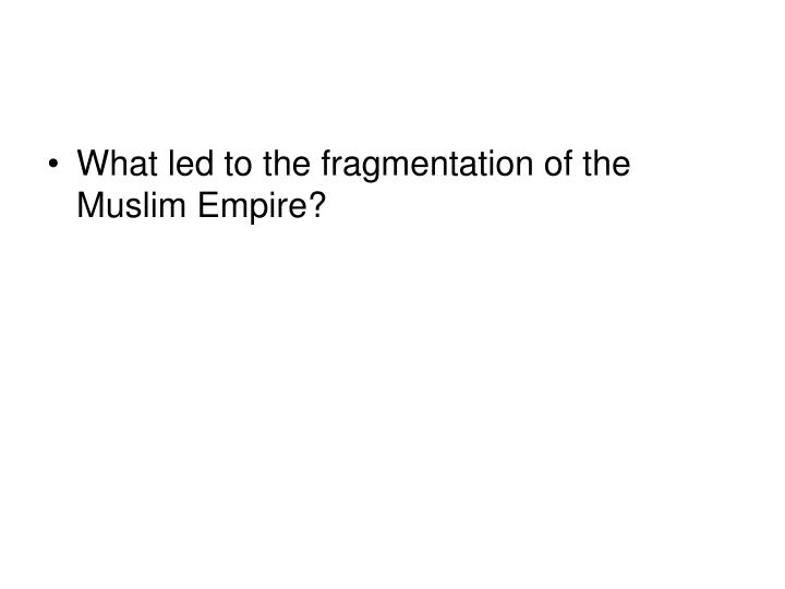 What led to the fragmentation of the Muslim Empire?