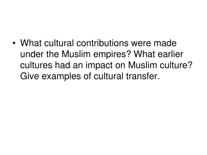 What cultural contributions were made under the Muslim empires? What earlier cultures had an impact on Muslim culture? Give examples of cultural transfer.