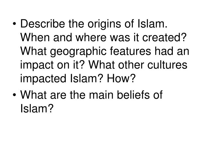 Describe the origins of Islam. When and where was it created? What geographic features had an impact on it? What other cultures impacted Islam? How?