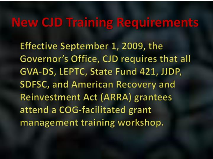 Effective September 1, 2009, the Governor's Office, CJD requires that all GVA-DS, LEPTC, State Fund 421, JJDP, SDFSC, and American Recovery and Reinvestment Act (ARRA) grantees attend a COG-facilitated grant management training workshop.