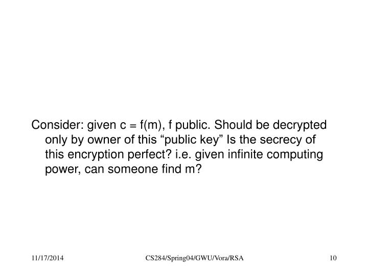 """Consider: given c = f(m), f public. Should be decrypted only by owner of this """"public key"""" Is the secrecy of this encryption perfect? i.e. given infinite computing power, can someone find m?"""