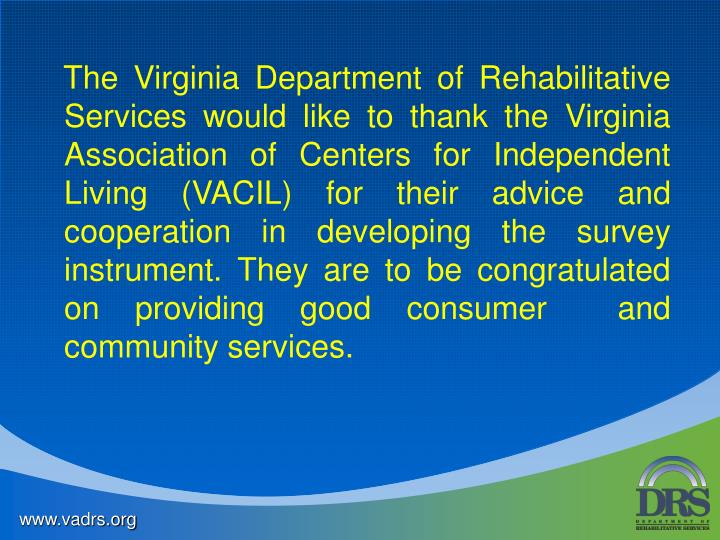 The Virginia Department of Rehabilitative Services would like to thank the Virginia Association of Centers for Independent Living (VACIL) for their advice and cooperation in developing the survey instrument. They are to be congratulated on providing good consumer  and community services.