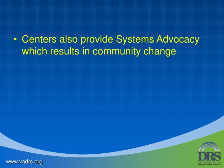 Centers also provide Systems Advocacy which results in community change