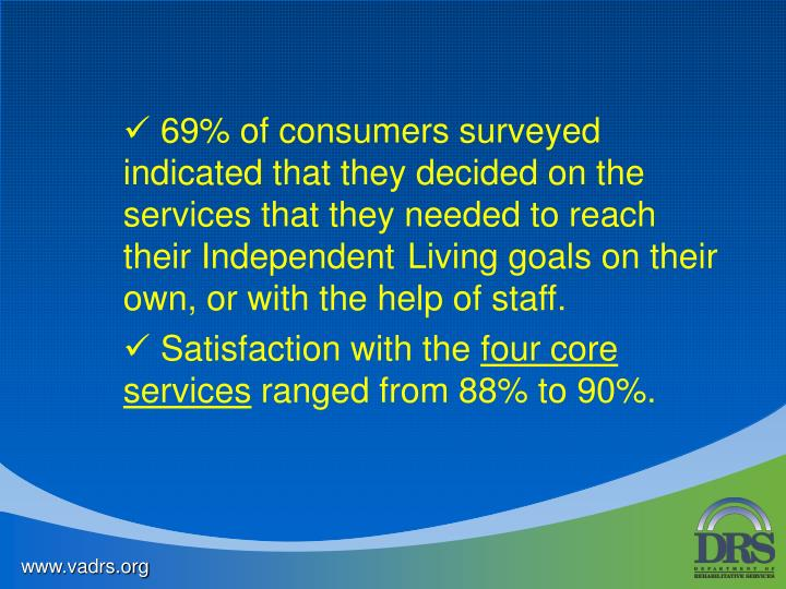 69% of consumers surveyed     indicated that they decided on the services that they needed to reach their Independent Living goals on their own, or with the help of staff.